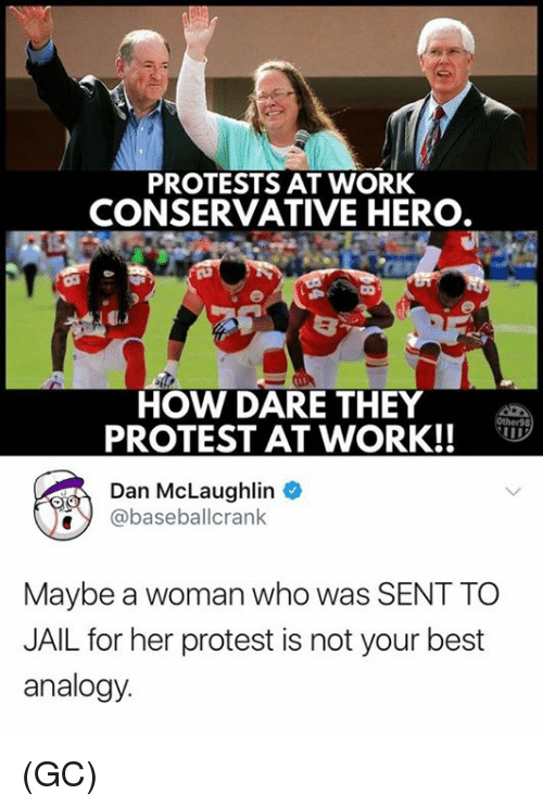 Jail, Memes, and Protest: PROTESTS AT WORK  CONSERVATIVE HERO  HOW DARE THEY  PROTEST AT WORK!!  Dan McLaughlin  e@baseballcrank  Maybe a woman who was SENT TO  JAIL for her protest is not your best  analogy (GC)