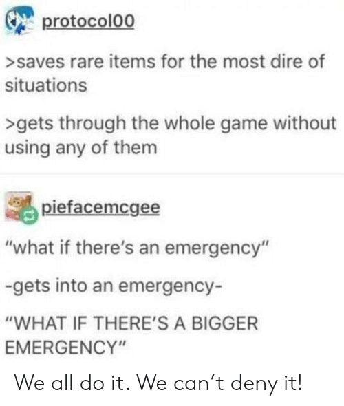 "Game, Rare, and Can: protocolo0  >saves rare items for the most dire of  situations  >gets through the whole game without  using any of them  piefacemcgee  ""what if there's an emergency""  -gets into an emergency-  ""WHAT IF THERE'S A BIGGER  EMERGENCY"" We all do it. We can't deny it!"