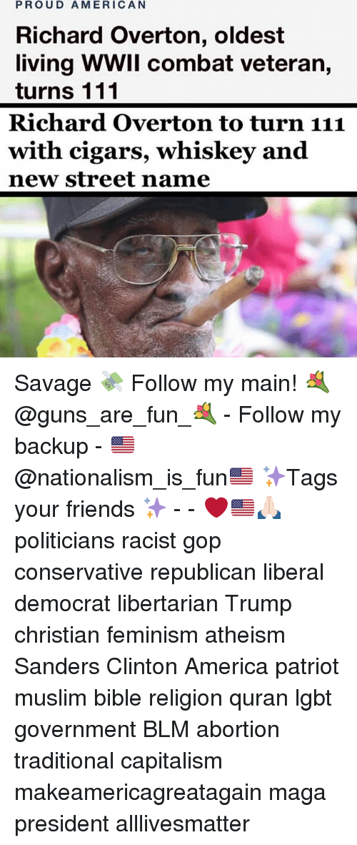 All Lives Matter, America, and Feminism: PROUD AMERICAN  Richard Overton, oldest  living WWII combat veteran,  turns 111  Richard Overton to turn 111  with cigars, whiskey and  new street name Savage 💸 Follow my main! 💐@guns_are_fun_💐 - Follow my backup - 🇺🇸@nationalism_is_fun🇺🇸 ✨Tags your friends ✨ - - ❤️🇺🇸🙏🏻 politicians racist gop conservative republican liberal democrat libertarian Trump christian feminism atheism Sanders Clinton America patriot muslim bible religion quran lgbt government BLM abortion traditional capitalism makeamericagreatagain maga president alllivesmatter