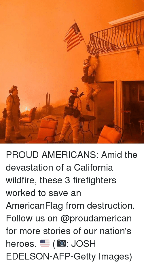 Memes, California, and Getty Images: PROUD AMERICANS: Amid the devastation of a California wildfire, these 3 firefighters worked to save an AmericanFlag from destruction. Follow us on @proudamerican for more stories of our nation's heroes. 🇺🇸 (📷: JOSH EDELSON-AFP-Getty Images)