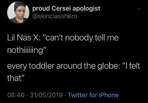 "Iphone, Nas, and Twitter: proud Cersei apologist  @skinclasshero  Lil Nas X: ""can't nobody tell me  nothiing""  every toddler around the globe: ""I felt  that""  08:40 31/05/2019 Twitter for iPhone"