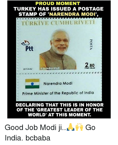 Memes, Good, and India: PROUD MOMENT  TURKEY HAS ISSUED A POSTAGE  STAMP OF 'NARENDRA MODI'  TÜRKIYE CUMHURIYETi  Ptt  015A  Natendsa Mada  -Narendra Modi  Prime Minister of the Republic of India  DECLARING THAT THIS IS IN HONOR  OF THE 'GREATEST LEADER OF THE  WORLD' AT THIS MOMENT. Good Job Modi ji..🙏🙌 Go India. bcbaba