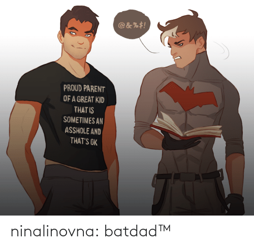 Batdad: @&%#!  PROUD PARENT  OF A GREAT KID  THAT IS  SOMETIMES AN  ASSHOLE AND  THAT'S OK ninalinovna: batdad™