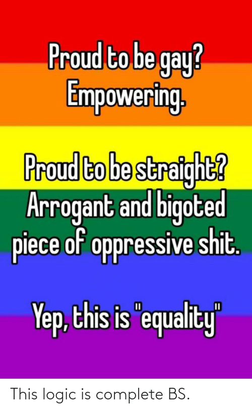"Empowering: Proud to be gay?  Empowering  Proud to be straight?  Arrogant and bigoted  piece of oppressive shit.  this is equa  ity""  Yep, This logic is complete BS."