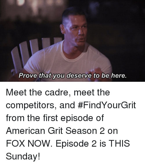 grits: Prove that you deserve to be here. Meet the cadre, meet the competitors, and #FindYourGrit from the first episode of American Grit Season 2 on FOX NOW. Episode 2 is THIS Sunday!
