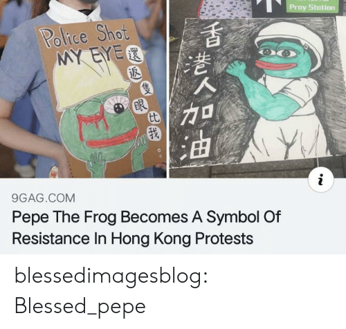 Pepe the Frog: Proy Stotion  Police Shot  MY EYER  ER  tt  9GAG.COM  Pepe The Frog Becomes A Symbol Of  Resistance In Hong Kong Protests blessedimagesblog:  Blessed_pepe