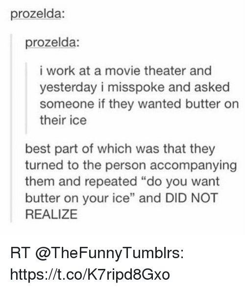 """Memes, Work, and Best: prozelda:  prozelda:  i work at a movie theater and  yesterday i misspoke and asked  someone if they wanted butter on  their ice  best part of which was that they  turned to the person accompanying  them and repeated """"do you want  butter on your ice"""" and DID NOT  REALIZE RT @TheFunnyTumblrs: https://t.co/K7ripd8Gxo"""