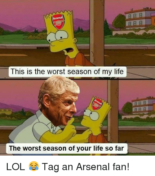 Arsenal, Life, and Lol: PRR  This is the worst season of my life  ARR  The worst season of your life so far LOL 😂 Tag an Arsenal fan!