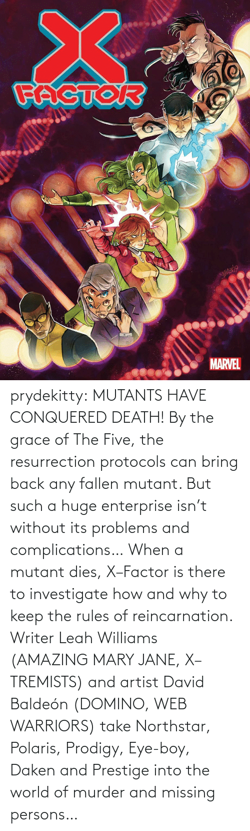 Dies: prydekitty:  MUTANTS HAVE CONQUERED DEATH! By the grace of The Five, the resurrection protocols can bring back any fallen mutant. But such a huge enterprise isn't without its problems and complications… When a mutant dies, X–Factor is there to investigate how and why to keep the rules of reincarnation. Writer Leah Williams (AMAZING MARY JANE, X–TREMISTS) and artist David Baldeón (DOMINO, WEB WARRIORS) take Northstar, Polaris, Prodigy, Eye-boy, Daken and Prestige into the world of murder and missing persons…