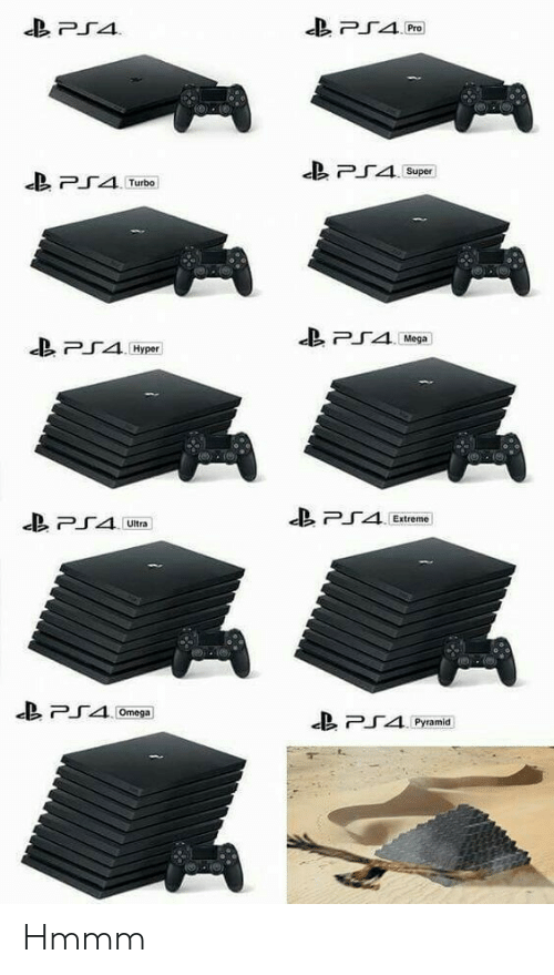 Ps4, Omega, and Pro: PS4  PS4  Pro  PS45  Super  Turbo  PS4Mega  PS4H  Hyper  PS4  PS4  Extreme  Ultra  PS40  Omega  Pyramid Hmmm