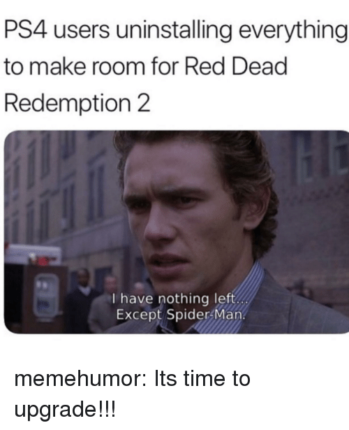 Ps4, Spider, and SpiderMan: PS4 users uninstalling everything  to make room for Red Dead  Redemption 2  I have nothing left  Except Spider Man. memehumor:  Its time to upgrade!!!