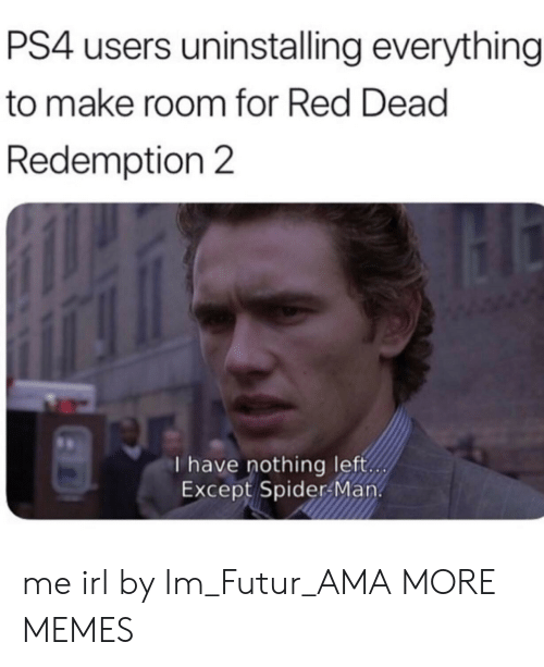 Dank, Memes, and Ps4: PS4 users uninstalling everything  to make room for Red Dead  Redemption 2  I have nothing left  Except Spider Man. me irl by Im_Futur_AMA MORE MEMES