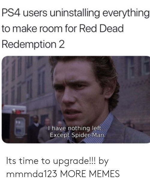 Dank, Memes, and Ps4: PS4 users uninstalling everything  to make room for Red Dead  Redemption 2  I have nothing left  Except Spider Man. Its time to upgrade!!! by mmmda123 MORE MEMES