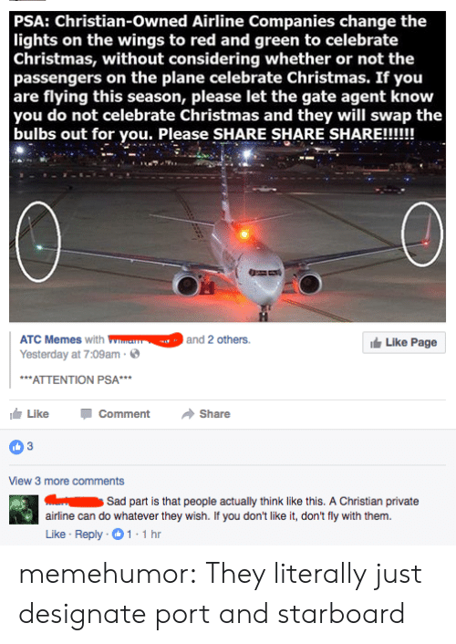 Christmas, Tumblr, and Blog: PSA: Christian-owned Airline Companies change the  lights on the wings to red and green to celebrate  Christmas, without considering whether or not the  passengers on the plane celebrate Christmas. If you  are flying this season, please let the gate agent know  you do not celebrate Christmas and they will swap the  bulbs out for you. Please SHARE SHARE SHARE!!!  ATC Memess2 othes  Yesterday at 7:09am  Like Page  ATTENTION PSA  Like  Comment  Share  View 3 more comments  Sad part is that people actually think like this. A Christian private  airline can do whatever they wish. If you don't like it, don't fly with them.  Like Reply 1-1h memehumor:  They literally just designate port and starboard