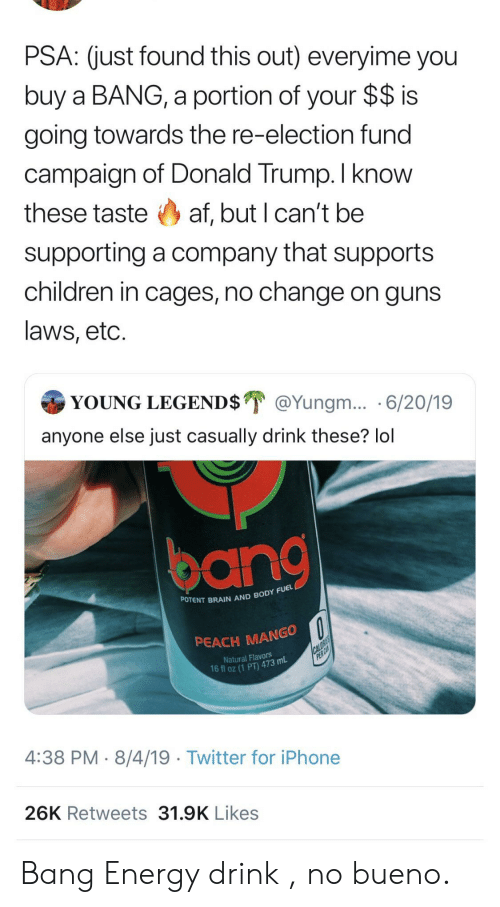 Supporting: PSA: (just found this out) everyime you  buy a BANG, a portion of your $$ is  going towards the re-election fund  campaign of Donald Trump. I know  these taste af, but I can't be  supporting a company that supports  children in cages, no change on guns  laws, etc.  YOUNG LEGEND$ @Yungm... 6/20/19  anyone else just casually drink these? lol  POTENT BRAIN AND BODY FUEL  PEACH MANGO  CALORIES  PER CA  Natural Flavors  16 fl oz (1 PT) 473 mL  4:38 PM 8/4/19 Twitter for iPhone  26K Retweets 31.9K Likes Bang Energy drink , no bueno.