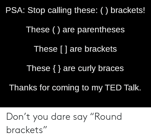 "Ted, Braces, and Ted Talk: PSA: Stop calling these: () brackets!  These () are parentheses  These [] are brackets  These {}are curly braces  Thanks for coming to my TED Talk. Don't you dare say ""Round brackets"""