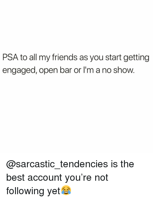 Friends, Funny, and Best: PSA to all my friends as you start getting  engaged, open bar or I'm a no show. @sarcastic_tendencies is the best account you're not following yet😂