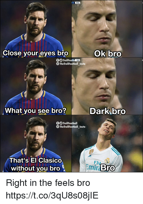 Memes, 🤖, and Dark: PSG  Close your eyes bro  ok bro  rolFoo  TheTrollFootball Insto  What you see bro?  Dark bro  O TrollFootball  TheTrollFootball Insta  That's El Clasico  without you bro  Fly  Emira  Bro Right in the feels bro https://t.co/3qU8s08jIE