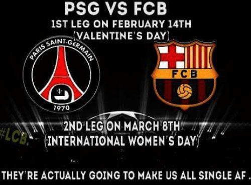 Memes, International Women's Day, and 🤖: PSG VS FCB  1ST LEG ON FEBRUARY 14TH  VALENTINE'S DAY  SAINT-GE  F C B  7970  2ND LEGION MARCH 8TH  INTERNATIONAL WOMEN'S DAY  THEY RE ACTUALLY GOING TO MAKE US ALL SINGLE AF