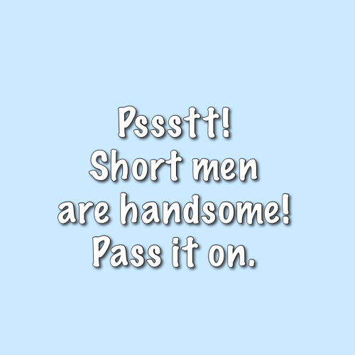 men: Pssstt!  Short men  are handsome!  Pass it on.