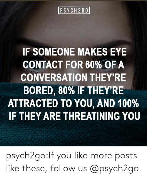Like These: PSYCH 2G0  IF SOMEONE MAKES EYE  CONTACT FOR 60% OF A  CONVERSATION THEY'RE  BORED, 80% IF THEY'RE  ATTRACTED TO YOU, AND 100 %  IF THEY ARE THREATINING YOU psych2go:If you like more posts like these, follow us @psych2go