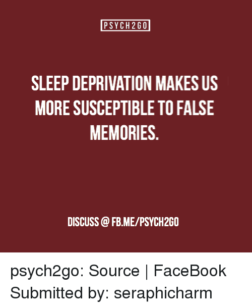 sleep deprivation: PSYCH2GO  SLEEP DEPRIVATION MAKES US  MORE SUSCEPTIBLE TO FALSE  MEMORIES  DISCUSS @FB.ME/PSYCH2G0 psych2go:  Source | FaceBook Submitted by:seraphicharm