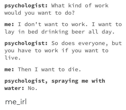 Lay In Bed: psychologist: What kind of work  would you want to do?  me: I don't want to work. I want to  lay in bed drinking beer all day  psychologist: So does everyone, but  you have to work if you want to  live.  me: Then I want to die  psychologist, spraying me with  water No me_irl