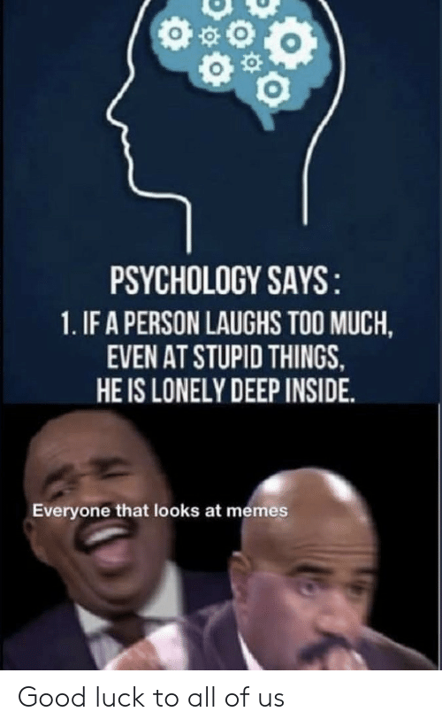 Psychology: PSYCHOLOGY SAYS:  1.IF A PERSON LAUGHS TOO MUCH  EVEN AT STUPID THINGS  HE IS LONELY DEEP INSIDE  Everyone that looks at memes Good luck to all of us