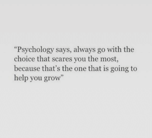 """Help, Psychology, and Grow: """"Psychology says, always go with the  choice that scares you the most,  because that's the one that is going to  help you grow"""""""