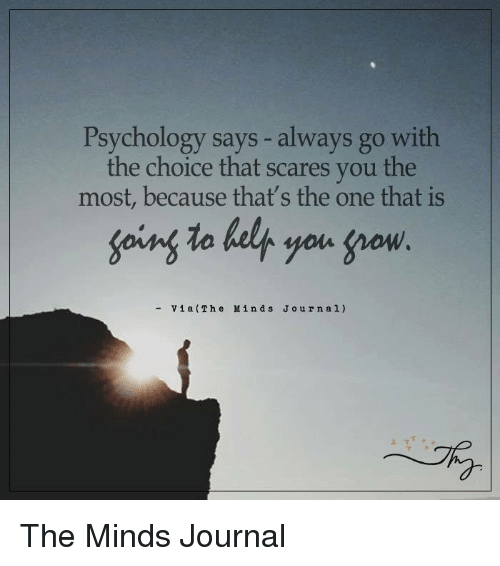gow: Psychology says always go with  the choice that scares you the  most, because that's the one that is  going to belt you gow  Via (The Min d s J o urn al) The Minds Journal
