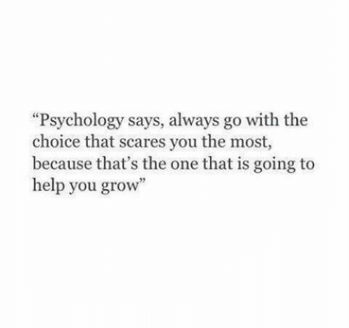 "Help, Psychology, and Grow: ""Psychology says, always go with the  choice that scares you the most,  because that's the one that is going to  help you grow"""