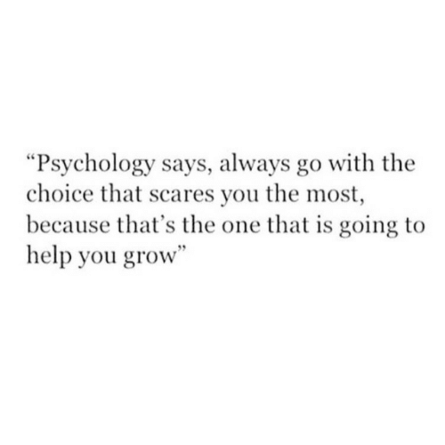 "Psychology: ""Psychology says, always go with the  choice that scares you the most  because that's the one that is going to  help you grow"""