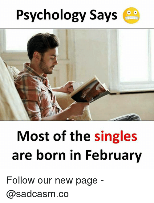Memes, Psychology, and Single: Psychology Says  Most of the single:s  are born in February Follow our new page - @sadcasm.co