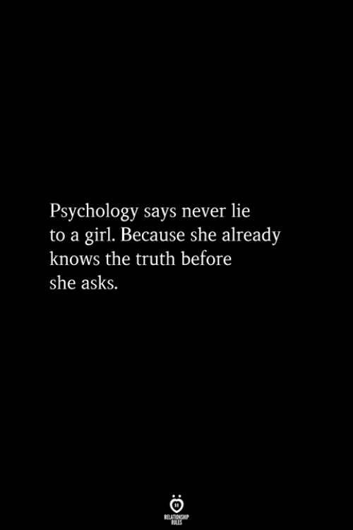 Girl, Psychology, and Never: Psychology says never lie  to a girl. Because she already  knows the truth before  she asks.