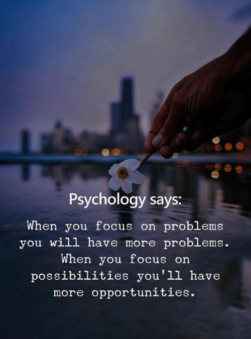 Focus, Psychology, and Will: Psychology says:  When you focus on problems  you will have more problems.  When you focus on  possibilities you'll have  more opportunities.