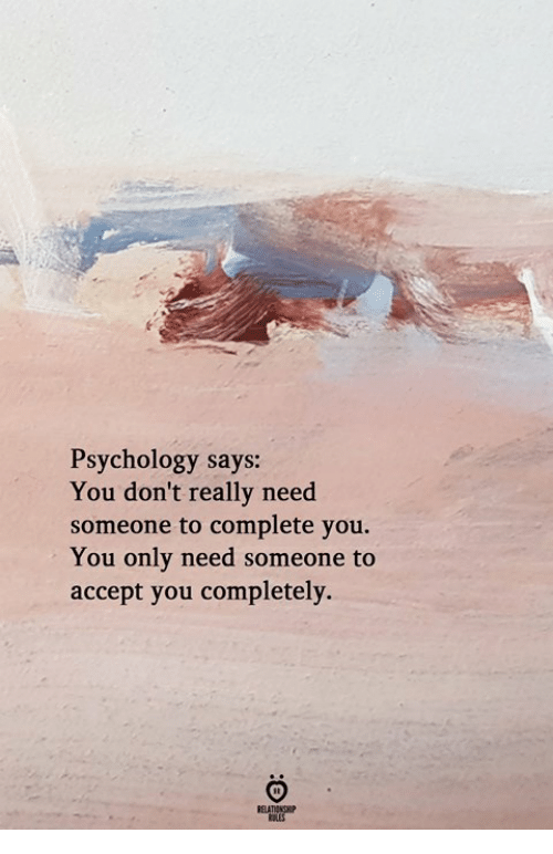 Psychology, Accept, and You: Psychology says:  You don't really need  someone to complete you.  You only need someone to  accept you completely.  RELATIONGHP