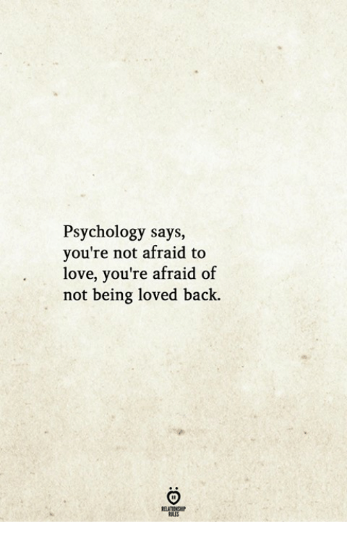Love, Psychology, and Back: Psychology says,  you're not afraid to  love, you're afraid of  not being loved back.