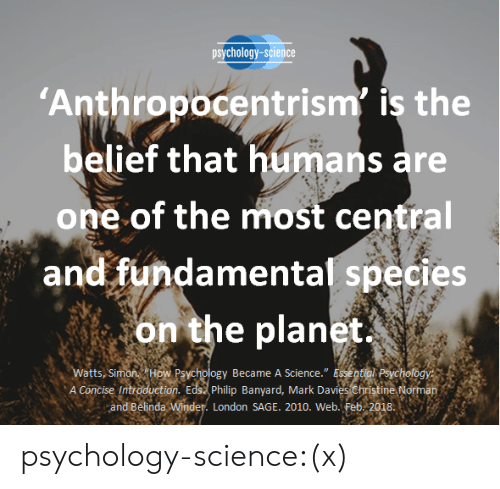"Books, Target, and Tumblr: psychology-science  Anthropocentrism' is the  belief that humans are  one of the most central  and fundamental species  on the planet  A Concise Introduction. Edst philip Banyard, Mark Davies christine Norman  atts, Si  Became A Science."" E  and Belinda  London SAGE. 2010. Web. Feb. 2018 psychology-science:(x)"