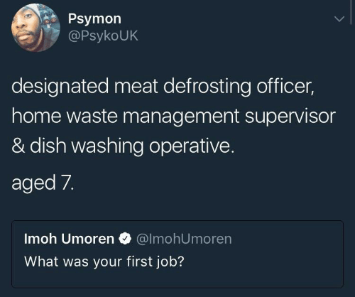 Waste Management, Dish, and Home: Psymon  PsykoUK  designated meat defrosting officer,  home waste management supervisor  & dish washing operative.  aged 7.  Imoh Umoren @lmohUmoren  What was your first job?