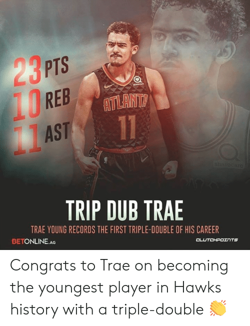 Hawks, History, and Player: PTS  REB  AST  ATLANT  TRIP DUB TRAE  TRAE YOUNG RECORDS THE FIRST TRIPLE-DOUBLE OF HIS CAREER  BETONLINE AG Congrats to Trae on becoming the youngest player in Hawks history with a triple-double 👏