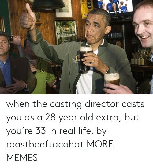 director: PU  BBILLIANT when the casting director casts you as a 28 year old extra, but you're 33 in real life. by roastbeeftacohat MORE MEMES