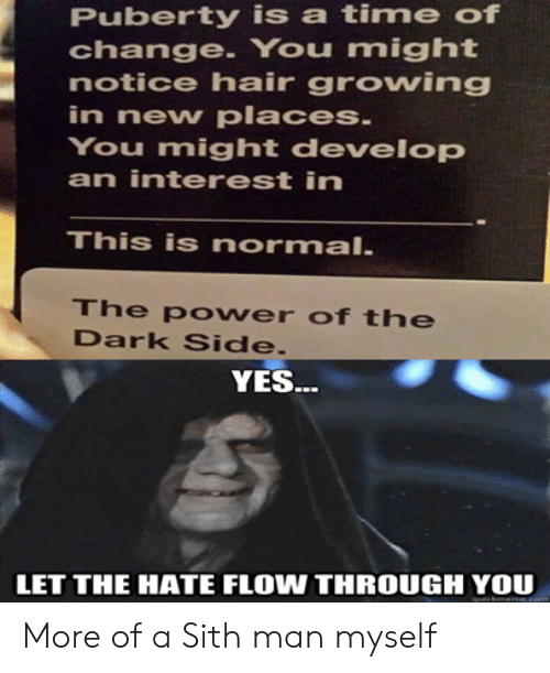 Sith, Hair, and Time: Puberty is a time of  change. You might  notice hair growing  in new places.  You might develop  an interest in  This is normal.  The po wer of the  Dark Side.  YES..  LET THE HATE FLOW THROUGH YOU  cknerme More of a Sith man myself