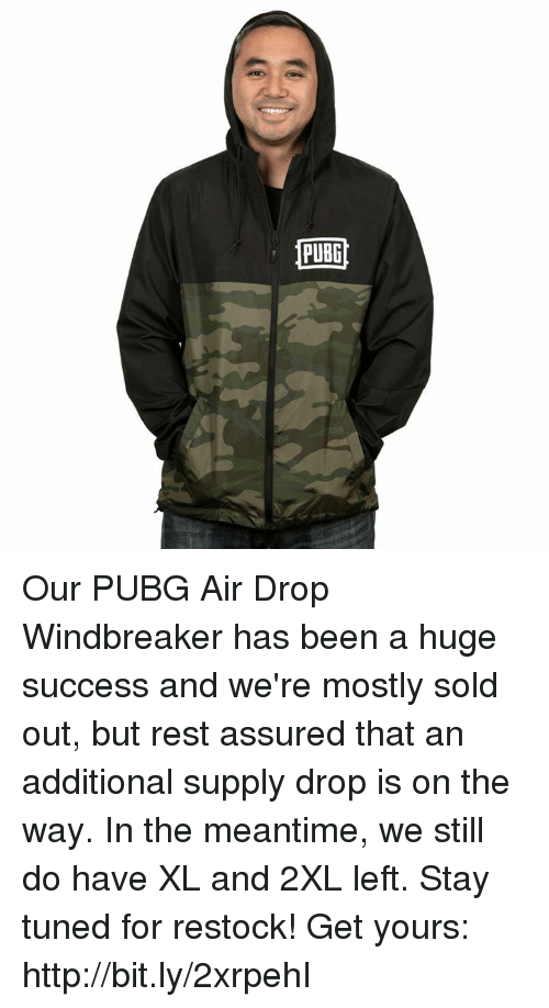 Http, Success, and Been: PUBG Our PUBG Air Drop Windbreaker has been a huge success and we're mostly sold out, but rest assured that an additional supply drop is on the way. In the meantime, we still do have XL and 2XL left. Stay tuned for restock!  Get yours: http://bit.ly/2xrpehI
