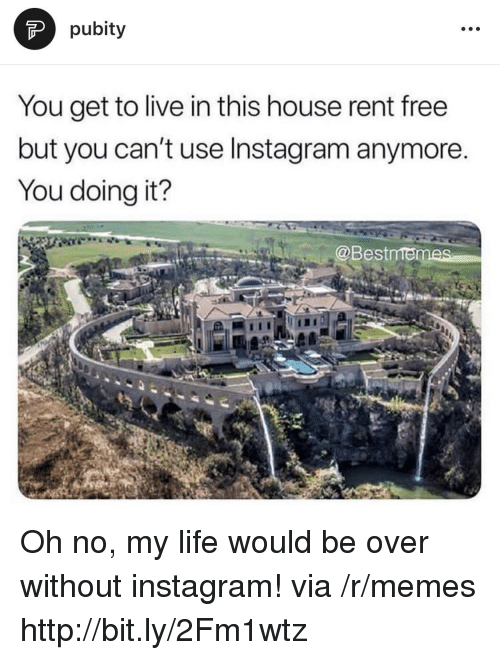 Instagram, Life, and Memes: pubity  You get to live in this house rent free  but you can't use Instagram anymore.  You doing it?  @Bestmen Oh no, my life would be over without instagram! via /r/memes http://bit.ly/2Fm1wtz