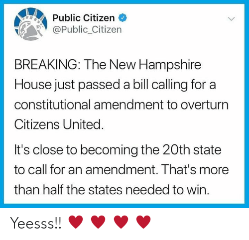 Memes, House, and New Hampshire: Public Citizen <  Public_Citizern  BREAKING: The New Hampshire  House just passed a bill calling for a  constitutional amendment to overturn  Citizens United.  It's close to becoming the 20th state  to call for an amendment. That's more  than half the states needed to win Yeesss!! ♥ ♥ ♥ ♥