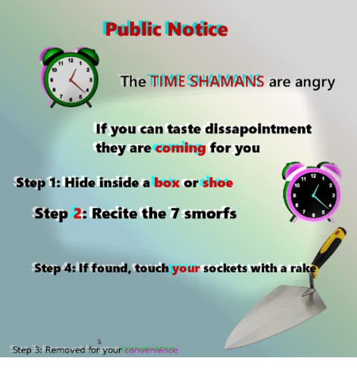 Time, Angry, and Box: Public Notice  12  The TIME SHAMANS are angry  10  If you can taste dissapointment  they are coming for you  12  Step 1: Hide inside a box or shoe  10  Step 2: Recite the 7 smorfs  Step 4: If found, touch your sockets with a rak  Step 3: Removed for your oeheeke