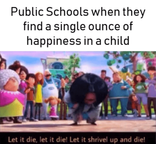 Happiness, Single, and Ounce: Public Schools when they  find a single ounce of  happiness in a child  Let it die, let it die! Let it shrivel up and die!