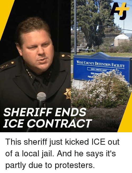 Jail, Memes, and 🤖: PUBLIC  SHERIFF ENDS  ICE CONTRACT This sheriff just kicked ICE out of a local jail. And he says it's partly due to protesters.