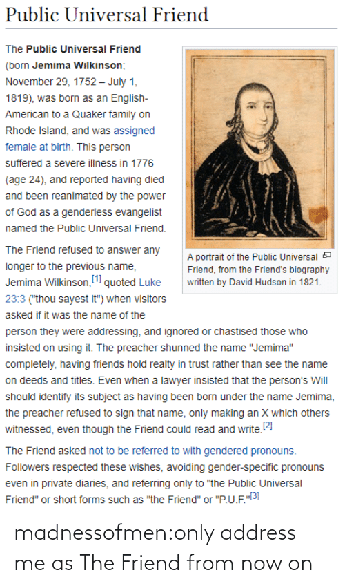 "Family, Friends, and God: Public Universal Friend  The Public Universal Friend  (born Jemima Wilkinson;  November 29, 1752 – July 1,  1819), was born as an English-  American to a Quaker family on  Rhode Island, and was assigned  female at birth. This person  suffered a severe illness in 1776  (age 24), and reported having died  and been reanimated by the power  of God as a genderless evangelist  named the Public Universal Friend.  The Friend refused to answer any  A portrait of the Public Universal a  longer to the previous name,  Friend, from the Friend's biography  Jemima Wilkinson, (1 quoted Luke  written by David Hudson in 1821.  23:3 (""thou sayest it"") when visitors  asked if it was the name of the  person they were addressing, and ignored or chastised those who  insisted on using it. The preacher shunned the name ""Jemima""  completely, having friends hold realty in trust rather than see the name  on deeds and titles. Even when a lawyer insisted that the person's Will  should identify its subject as having been born under the name Jemima,  the preacher refused to sign that name, only making an X which others  witnessed, even though the Friend could read and write.2)  The Friend asked not to be referred to with gendered pronouns.  Followers respected these wishes, avoiding gender-specific pronouns  even in private diaries, and referring only to ""the Public Universal  Friend"" or short forms such as ""the Friend"" or ""P.U.F.""3] madnessofmen:only address me as The Friend from now on"