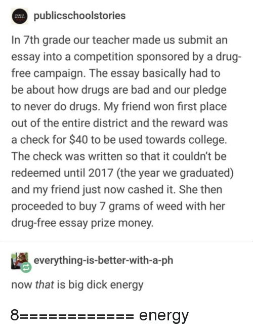 Bad, Big Dick, and College: publicschoolstories  In 7th grade our teacher made us submit an  essay into a competition sponsored by a drug-  free campaign. The essay basically had to  be about how drugs are bad and our pledge  to never do drugs. My friend won first place  out of the entire district and the reward was  a check for $40 to be used towards college.  The check was written so that it couldn't be  redeemed until 2017 (the year we graduated)  and my friend just now cashed it. She then  proceeded to buy 7 grams of weed with her  drug-free essay prize money  everything-is-better-with-a-ph  now that is big dick energy 8============ energy